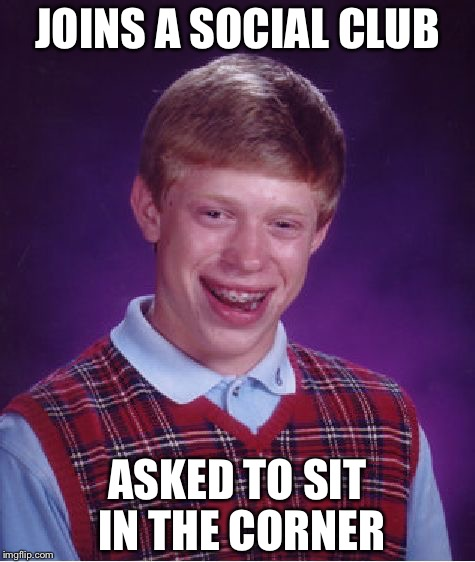 Social club for brian | JOINS A SOCIAL CLUB ASKED TO SIT IN THE CORNER | image tagged in memes,bad luck brian | made w/ Imgflip meme maker