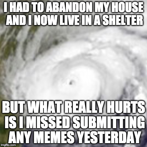 Seriously though.... my family is alive and safe so all is good. | I HAD TO ABANDON MY HOUSE AND I NOW LIVE IN A SHELTER BUT WHAT REALLY HURTS IS I MISSED SUBMITTING ANY MEMES YESTERDAY | image tagged in hurricane harvey,texas,houston | made w/ Imgflip meme maker