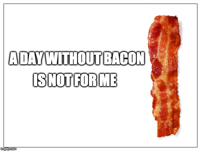 yep | A DAY WITHOUT BACON IS NOT FOR ME | image tagged in this is bacon,iwanttobebacon,iwanttobebaconcom | made w/ Imgflip meme maker