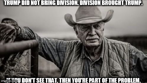 So God Made A Farmer Meme | TRUMP DID NOT BRING DIVISION. DIVISION BROUGHT TRUMP. IF YOU DON'T SEE THAT, THEN YOU'RE PART OF THE PROBLEM. | image tagged in memes,so god made a farmer | made w/ Imgflip meme maker