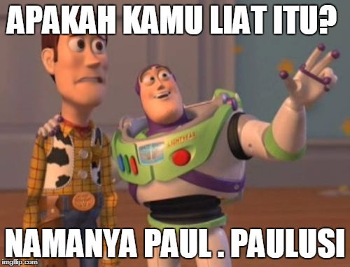 X, X Everywhere Meme | APAKAH KAMU LIAT ITU? NAMANYA PAUL . PAULUSI | image tagged in memes,x,x everywhere,x x everywhere | made w/ Imgflip meme maker