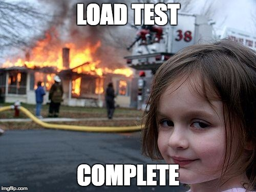Disaster Girl Meme | LOAD TEST COMPLETE | image tagged in memes,disaster girl | made w/ Imgflip meme maker
