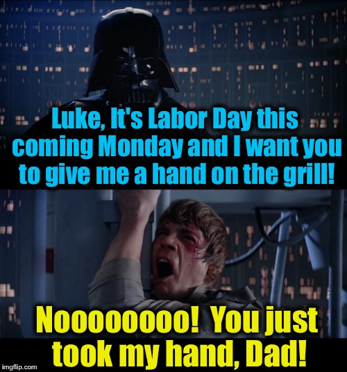 Star Wars Give Me A Hand Labor Day No | Luke, It's Labor Day this coming Monday and I want you to give me a hand on the grill! Noooooooo!  You just took my hand, Dad! | image tagged in memes,star wars no,evilmandoevil,funny,labor day | made w/ Imgflip meme maker