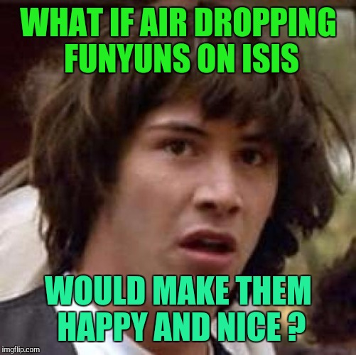 Conspiracy Keanu Meme | WHAT IF AIR DROPPING FUNYUNS ON ISIS WOULD MAKE THEM HAPPY AND NICE ? | image tagged in memes,conspiracy keanu | made w/ Imgflip meme maker