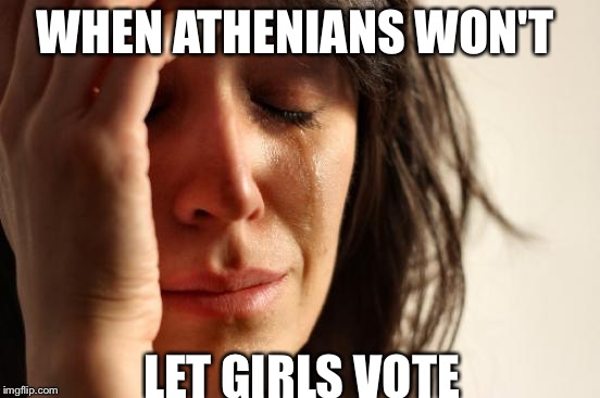 First World Problems Meme | WHEN ATHENIANS WON'T LET GIRLS VOTE | image tagged in memes,first world problems | made w/ Imgflip meme maker