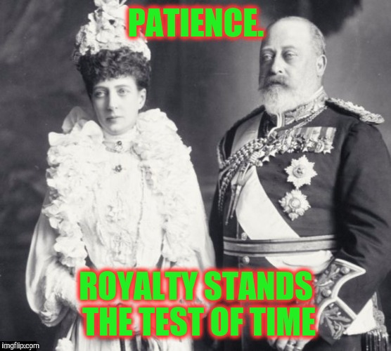 Memes | PATIENCE. ROYALTY STANDS THE TEST OF TIME | image tagged in memes | made w/ Imgflip meme maker