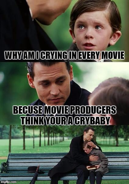 Finding Neverland Meme | WHY AM I CRYING IN EVERY MOVIE BECUSE MOVIE PRODUCERS THINK YOUR A CRYBABY | image tagged in memes,finding neverland | made w/ Imgflip meme maker