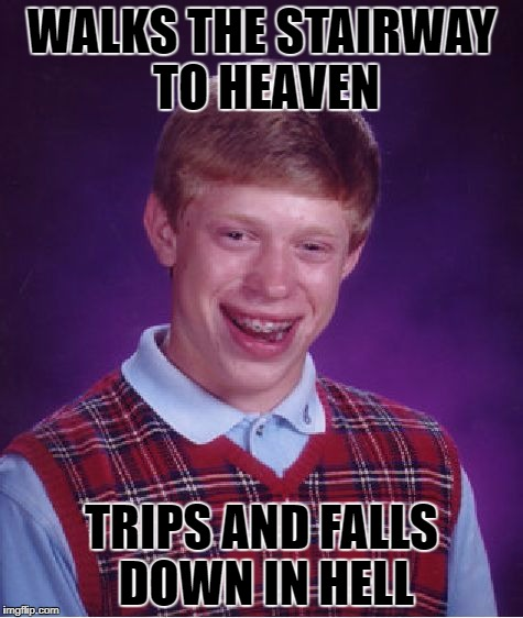 Bad Luck Brian Meme | WALKS THE STAIRWAY TO HEAVEN TRIPS AND FALLS DOWN IN HELL | image tagged in memes,bad luck brian | made w/ Imgflip meme maker