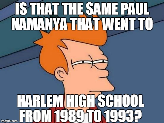 Futurama Fry Meme | IS THAT THE SAME PAUL NAMANYA THAT WENT TO HARLEM HIGH SCHOOL FROM 1989 TO 1993? | image tagged in memes,futurama fry | made w/ Imgflip meme maker