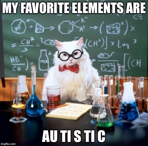 Chemistry Cat Meme | MY FAVORITE ELEMENTS ARE AU TI S TI C | image tagged in memes,chemistry cat | made w/ Imgflip meme maker