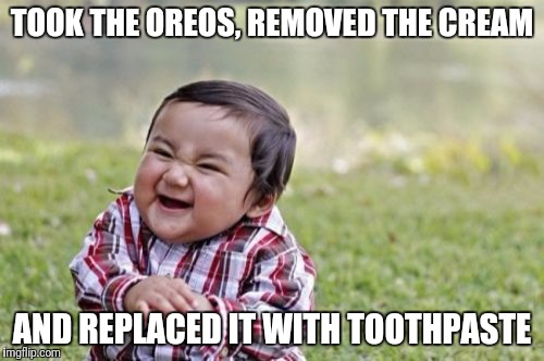 My roommate loves Oreos | TOOK THE OREOS, REMOVED THE CREAM AND REPLACED IT WITH TOOTHPASTE | image tagged in memes,evil toddler,oreo,toothpaste | made w/ Imgflip meme maker