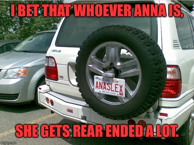 Anna should have bought an Infiniti instead | I BET THAT WHOEVER ANNA IS, SHE GETS REAR ENDED A LOT. | image tagged in anal,sex,lexus,license plate,tag,car meme | made w/ Imgflip meme maker