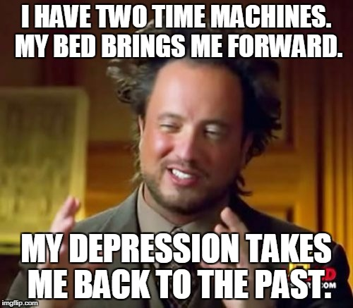 Ancient Aliens Meme | I HAVE TWO TIME MACHINES. MY BED BRINGS ME FORWARD. MY DEPRESSION TAKES ME BACK TO THE PAST. | image tagged in memes,ancient aliens | made w/ Imgflip meme maker