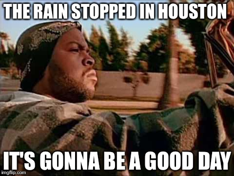 Today Was A Good Day Meme | THE RAIN STOPPED IN HOUSTON IT'S GONNA BE A GOOD DAY | image tagged in memes,today was a good day | made w/ Imgflip meme maker
