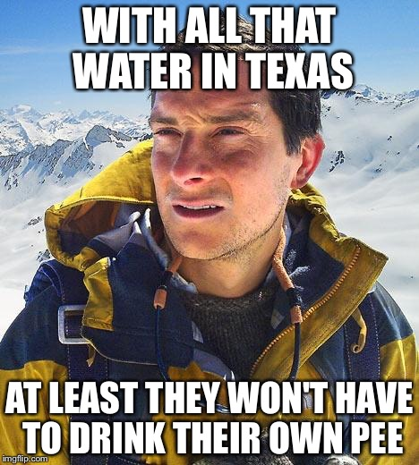 Bear Grylls Meme | WITH ALL THAT WATER IN TEXAS AT LEAST THEY WON'T HAVE TO DRINK THEIR OWN PEE | image tagged in memes,bear grylls | made w/ Imgflip meme maker