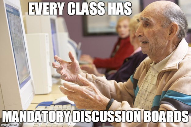 Old man computer confused | EVERY CLASS HAS MANDATORY DISCUSSION BOARDS | image tagged in old man computer confused | made w/ Imgflip meme maker