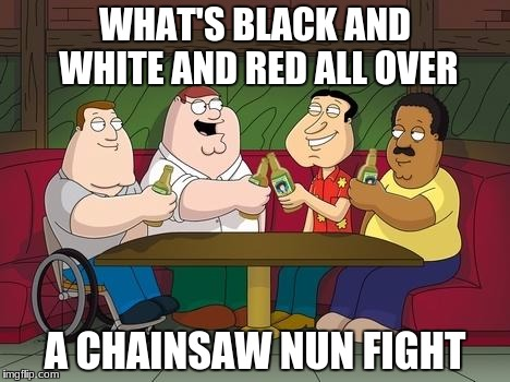 Those nuns and their chainsaws | WHAT'S BLACK AND WHITE AND RED ALL OVER A CHAINSAW NUN FIGHT | image tagged in family guy | made w/ Imgflip meme maker