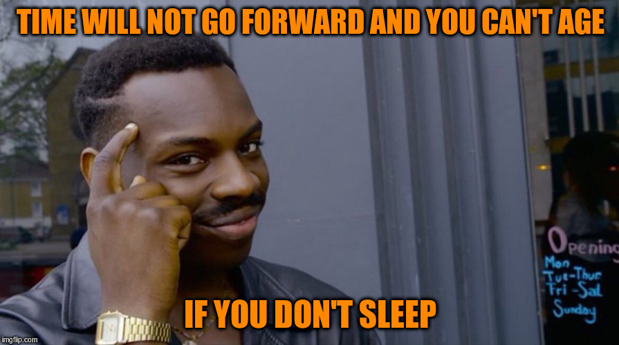 TIME WILL NOT GO FORWARD AND YOU CAN'T AGE IF YOU DON'T SLEEP | made w/ Imgflip meme maker