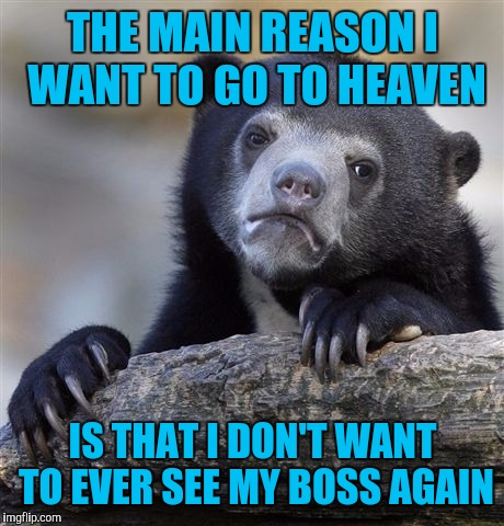 Confession Bear Meme | THE MAIN REASON I WANT TO GO TO HEAVEN IS THAT I DON'T WANT TO EVER SEE MY BOSS AGAIN | image tagged in memes,confession bear | made w/ Imgflip meme maker