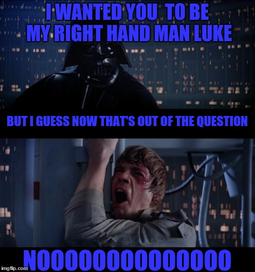 I WANTED YOU  TO BE MY RIGHT HAND MAN LUKE NOOOOOOOOOOOOOO BUT I GUESS NOW THAT'S OUT OF THE QUESTION | made w/ Imgflip meme maker