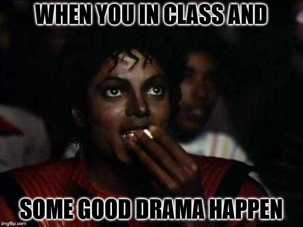 Michael Jackson Popcorn Meme | WHEN YOU IN CLASS AND SOME GOOD DRAMA HAPPEN | image tagged in memes,michael jackson popcorn | made w/ Imgflip meme maker