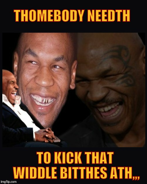 Mike Tyson thinkth thatth hilariouth | THOMEBODY NEEDTH TO KICK THAT   WIDDLE BITTHES ATH,,, | image tagged in mike tyson thinkth thatth hilariouth | made w/ Imgflip meme maker