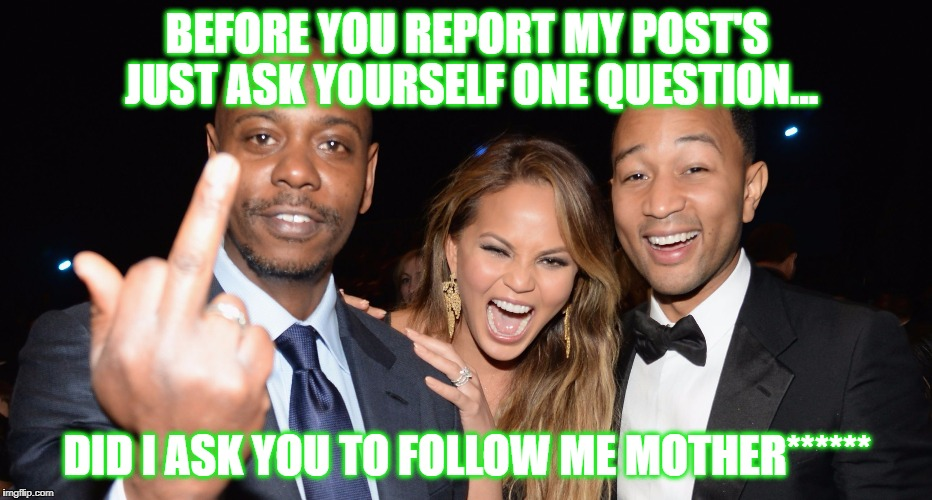 Before You Report My Post's... | BEFORE YOU REPORT MY POST'S JUST ASK YOURSELF ONE QUESTION... DID I ASK YOU TO FOLLOW ME MOTHER****** | image tagged in dave chappelle middle finger,memes,follow,report,post,offended | made w/ Imgflip meme maker