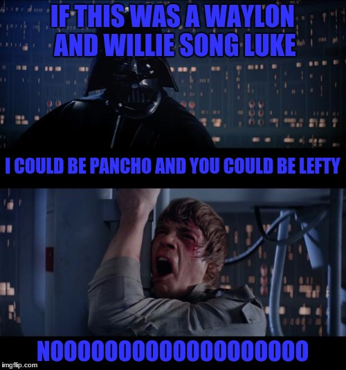 IF THIS WAS A WAYLON AND WILLIE SONG LUKE NOOOOOOOOOOOOOOOOOOO I COULD BE PANCHO AND YOU COULD BE LEFTY | made w/ Imgflip meme maker