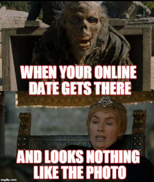 AND LOOKS NOTHING LIKE THE PHOTO WHEN YOUR ONLINE DATE GETS THERE | image tagged in got | made w/ Imgflip meme maker
