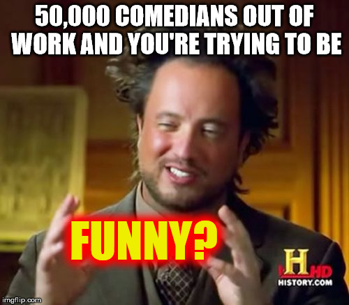 Ancient Aliens Meme | 50,000 COMEDIANS OUT OF WORK AND YOU'RE TRYING TO BE FUNNY? | image tagged in memes,ancient aliens | made w/ Imgflip meme maker