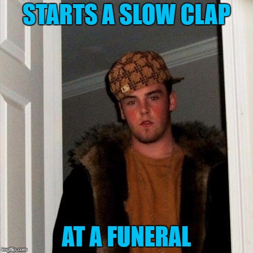 Makes me wonder if that's ever really happened to anyone? |  STARTS A SLOW CLAP; AT A FUNERAL | image tagged in memes,scumbag steve,slow clap,funerals,scumbag | made w/ Imgflip meme maker