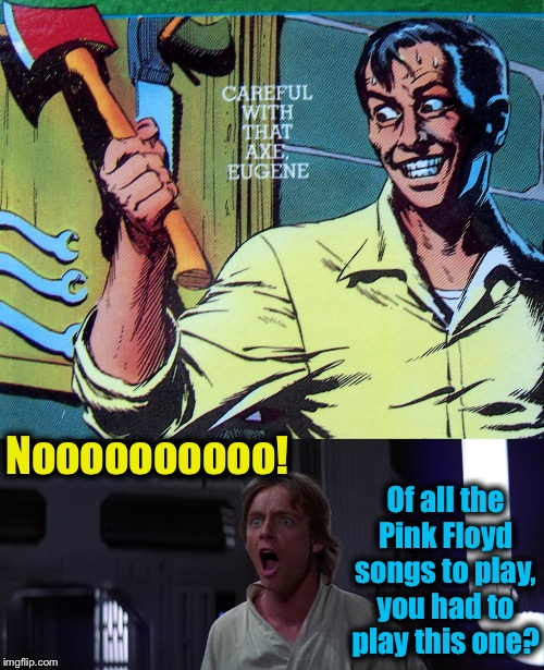 Noooooooooo! Of all the Pink Floyd songs to play, you had to play this one? | made w/ Imgflip meme maker