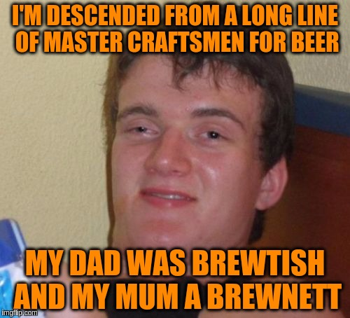 10 Guy Meme | I'M DESCENDED FROM A LONG LINE OF MASTER CRAFTSMEN FOR BEER MY DAD WAS BREWTISH AND MY MUM A BREWNETT | image tagged in memes,10 guy,funny,puns,beer | made w/ Imgflip meme maker