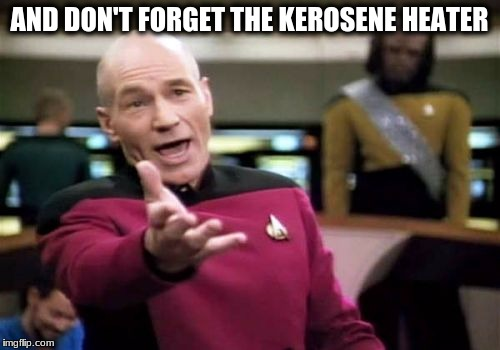 Picard Wtf Meme | AND DON'T FORGET THE KEROSENE HEATER | image tagged in memes,picard wtf | made w/ Imgflip meme maker
