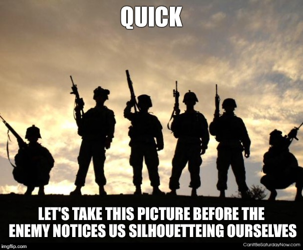 army | QUICK LET'S TAKE THIS PICTURE BEFORE THE ENEMY NOTICES US SILHOUETTEING OURSELVES | image tagged in army | made w/ Imgflip meme maker