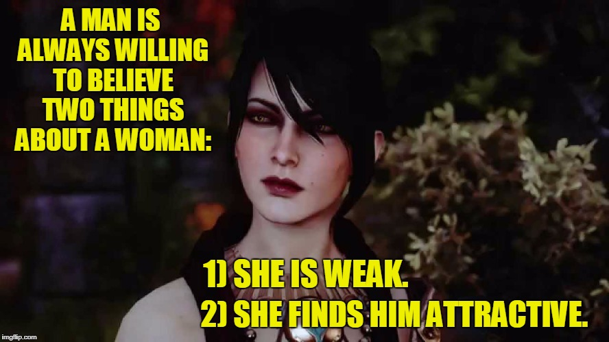 Morrigan know men | A MAN IS ALWAYS WILLING TO BELIEVE TWO THINGS ABOUT A WOMAN: 2) SHE FINDS HIM ATTRACTIVE. 1) SHE IS WEAK. | image tagged in morrigan dai,memes,dragon age,morrigan | made w/ Imgflip meme maker
