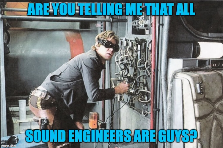 ARE YOU TELLING ME THAT ALL SOUND ENGINEERS ARE GUYS? | made w/ Imgflip meme maker