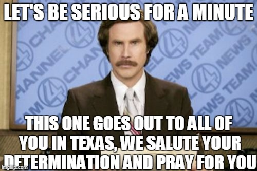 We Hope All the Best | LET'S BE SERIOUS FOR A MINUTE THIS ONE GOES OUT TO ALL OF YOU IN TEXAS, WE SALUTE YOUR DETERMINATION AND PRAY FOR YOU | image tagged in memes,ron burgundy,news,hurricane harvey,texas | made w/ Imgflip meme maker