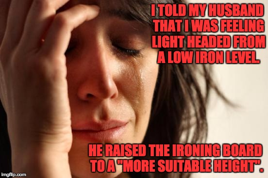 "First World Problems Meme | I TOLD MY HUSBAND THAT I WAS FEELING LIGHT HEADED FROM A LOW IRON LEVEL. HE RAISED THE IRONING BOARD TO A ""MORE SUITABLE HEIGHT"". 