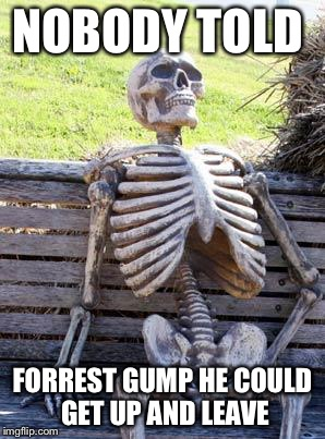 Life WAS like a box of chocolate | NOBODY TOLD FORREST GUMP HE COULD GET UP AND LEAVE | image tagged in memes,waiting skeleton,chocolate,forrest gump | made w/ Imgflip meme maker