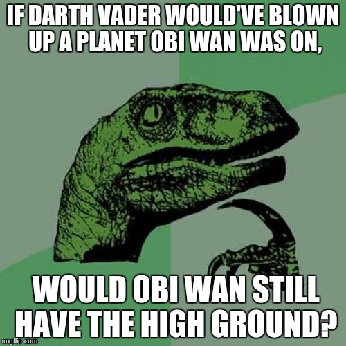Philosoraptor Meme | IF DARTH VADER WOULD'VE BLOWN UP A PLANET OBI WAN WAS ON, WOULD OBI WAN STILL HAVE THE HIGH GROUND? | image tagged in memes,philosoraptor | made w/ Imgflip meme maker