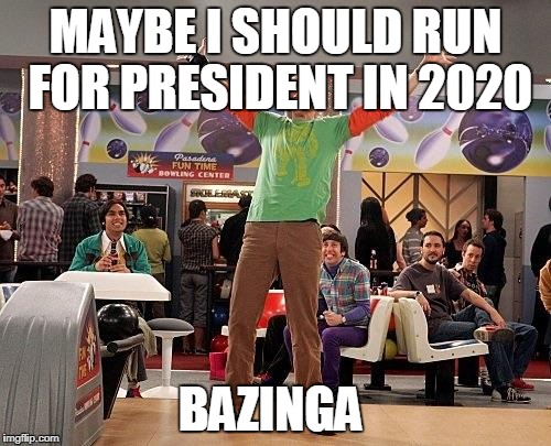 MAYBE I SHOULD RUN FOR PRESIDENT IN 2020 BAZINGA | image tagged in sheldon cooper | made w/ Imgflip meme maker