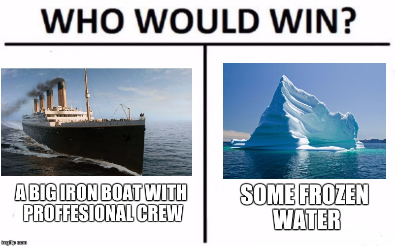 Who Would Win? Meme | A BIG IRON BOAT WITH PROFFESIONAL CREW SOME FROZEN WATER | image tagged in who would win | made w/ Imgflip meme maker