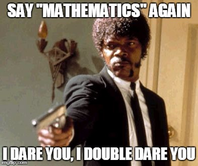 "Say That Again I Dare You Meme | SAY ""MATHEMATICS"" AGAIN I DARE YOU, I DOUBLE DARE YOU 