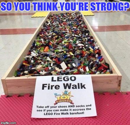 Who dares? I guess, I would scream like hell!! | SO YOU THINK YOU'RE STRONG? | image tagged in lego fire walk,funny,memes,lego,strong,hard | made w/ Imgflip meme maker