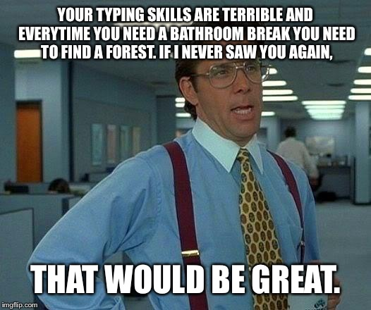 That Would Be Great Meme | YOUR TYPING SKILLS ARE TERRIBLE AND EVERYTIME YOU NEED A BATHROOM BREAK YOU NEED TO FIND A FOREST. IF I NEVER SAW YOU AGAIN, THAT WOULD BE G | image tagged in memes,that would be great | made w/ Imgflip meme maker