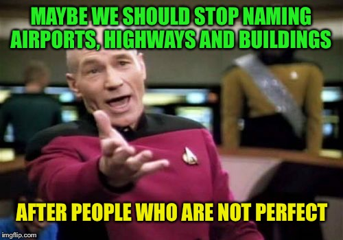 And only build statues of perfect people  | MAYBE WE SHOULD STOP NAMING AIRPORTS, HIGHWAYS AND BUILDINGS AFTER PEOPLE WHO ARE NOT PERFECT | image tagged in memes,picard wtf | made w/ Imgflip meme maker