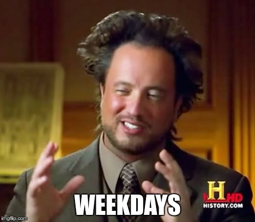 Ancient Aliens Meme | WEEKDAYS | image tagged in memes,ancient aliens | made w/ Imgflip meme maker