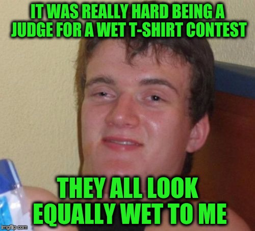 10 Guy Meme | IT WAS REALLY HARD BEING A JUDGE FOR A WET T-SHIRT CONTEST THEY ALL LOOK EQUALLY WET TO ME | image tagged in memes,10 guy,funny,puns | made w/ Imgflip meme maker