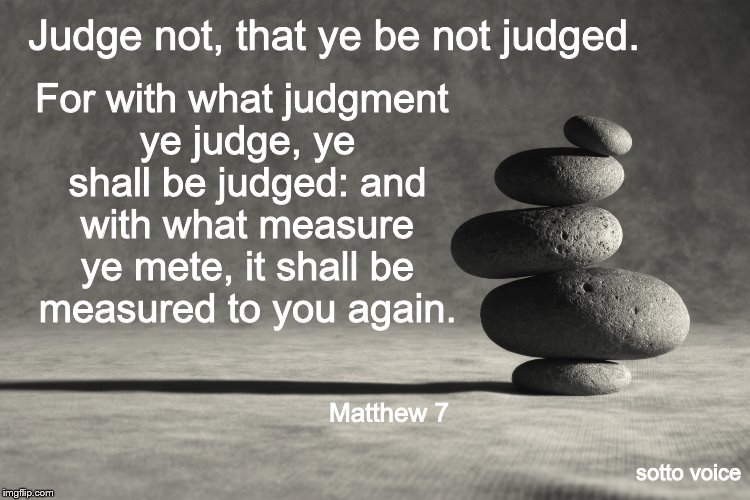 Judge not, that ye be not judged. sotto voice For with what judgment ye judge, ye shall be judged: and with what measure ye mete, it shall b | image tagged in rocks | made w/ Imgflip meme maker